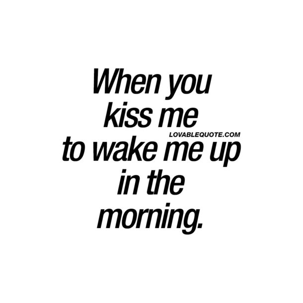 When you kiss me to wake me up in the morning.