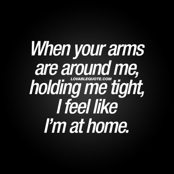 When your arms are around me, holding me tight, I feel like I'm at home.