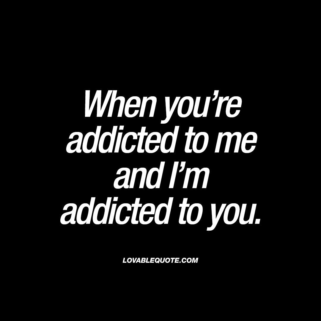When you're addicted to me and I'm addicted to you.