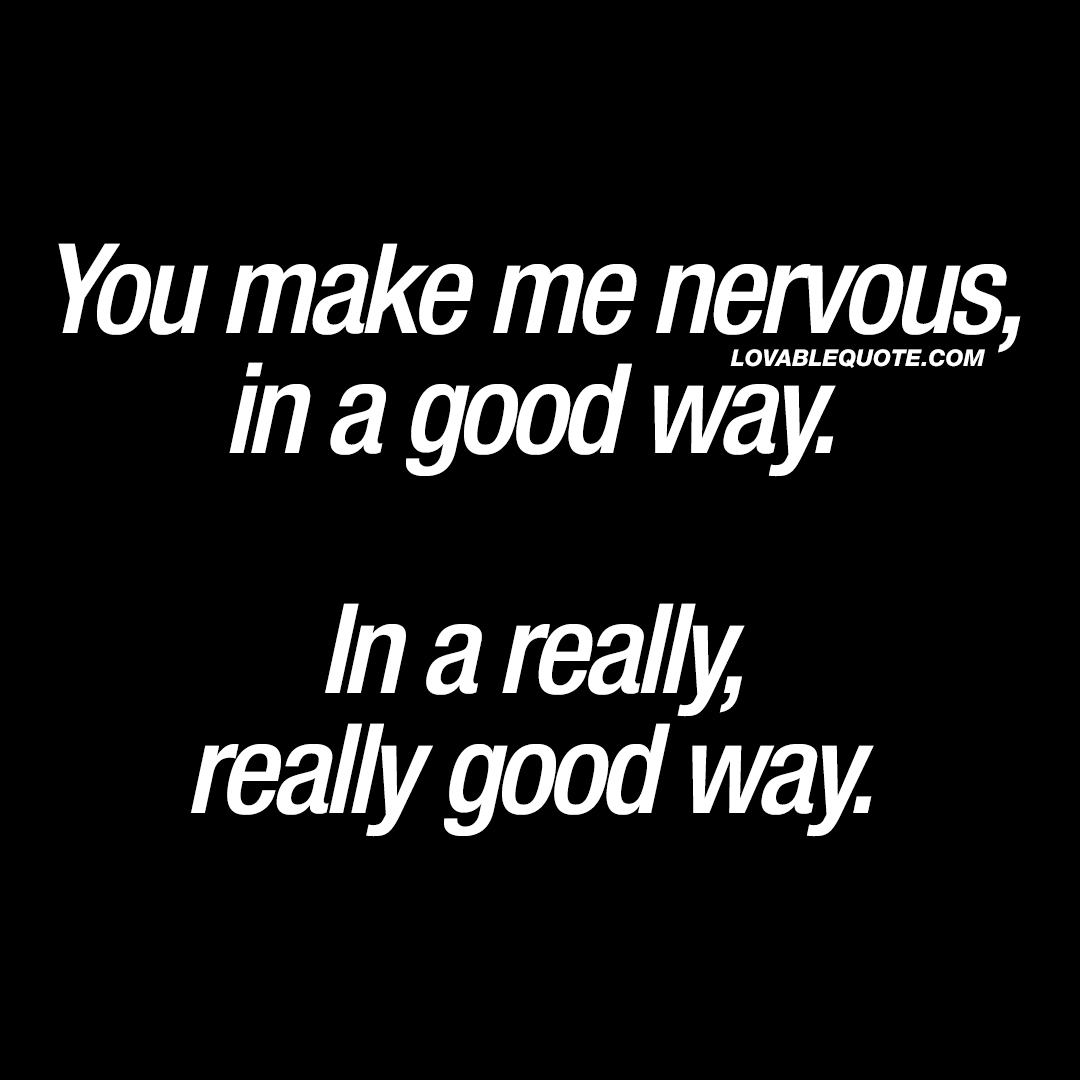 Really Good Quotes Endearing You Make Me Nervous In A Good Wayin A Really Good Way  Cute Quotes