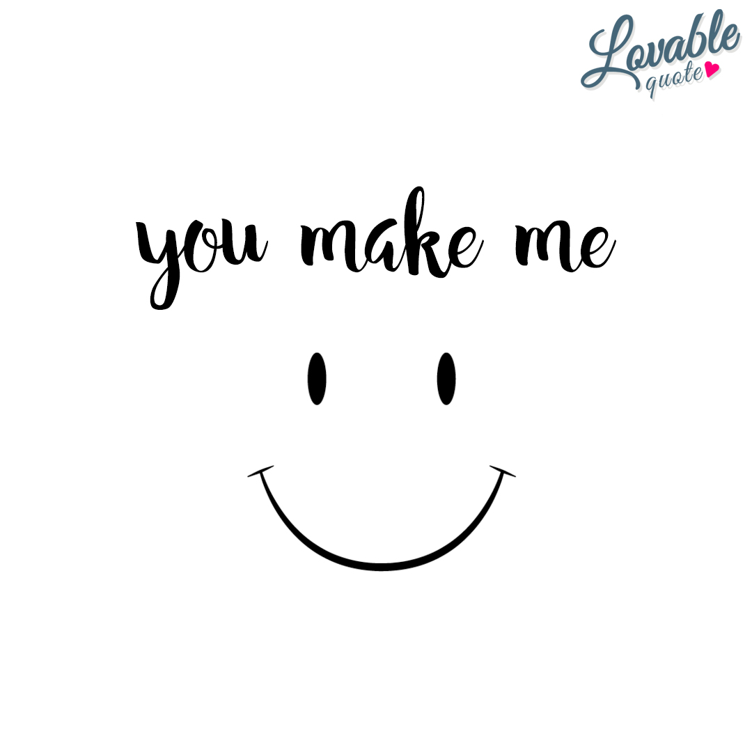 You make me smile. You make me happy.