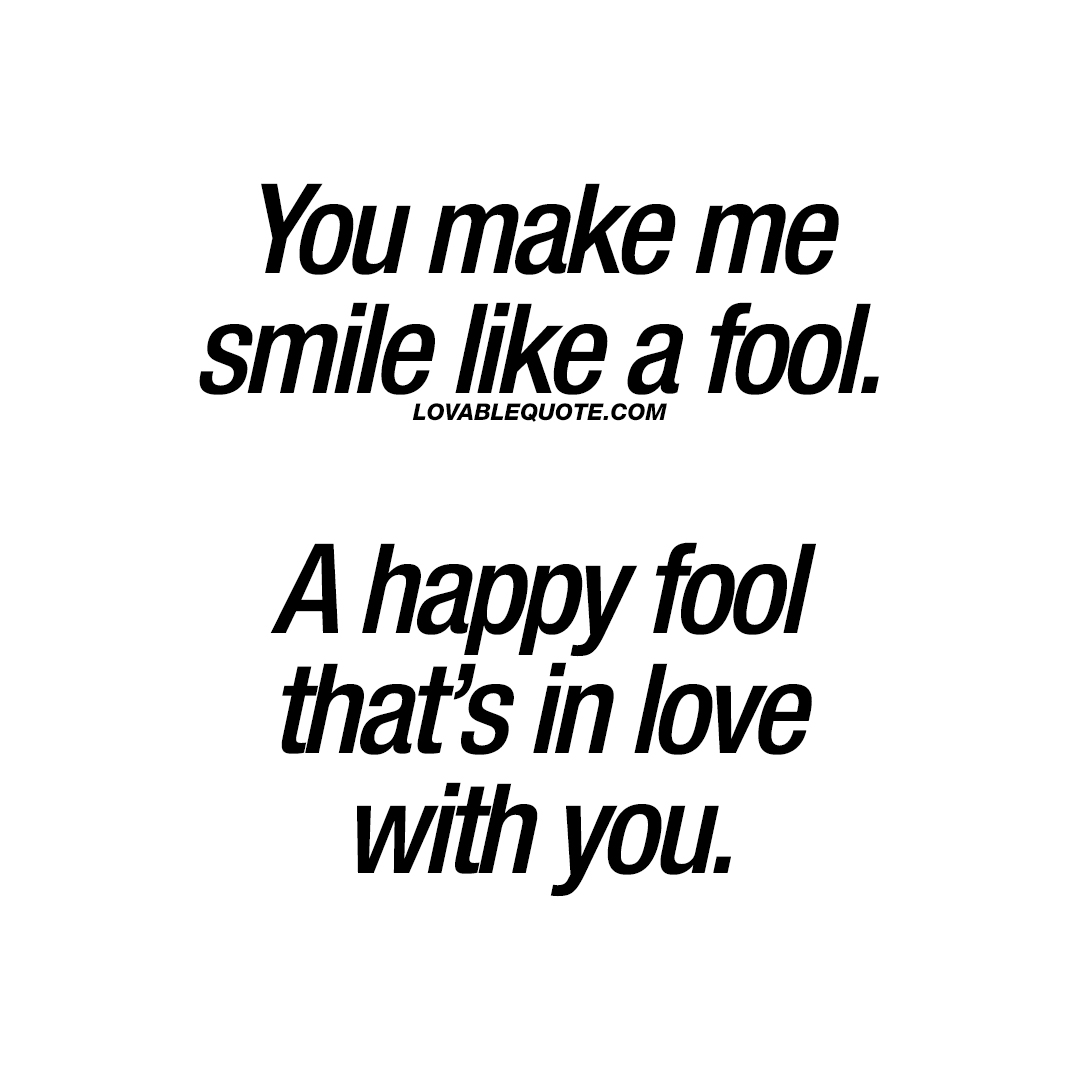 Quotes You Make Me Smile You Make Me Smile Like A Foola Happy Fool That's In Love With You.