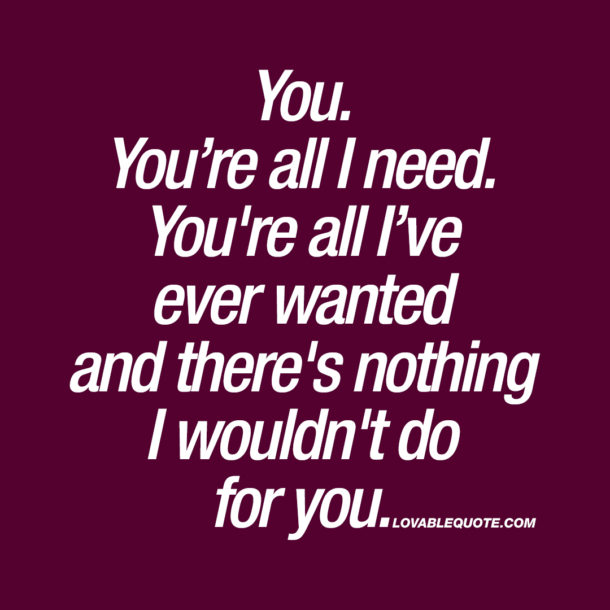 You. You're all I need. You're all I've ever wanted.