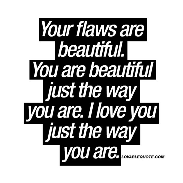 Your flaws are beautiful. You are beautiful just the way you are.