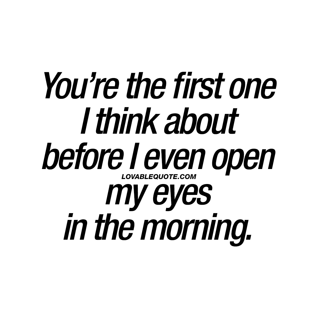 You're the first one I think about before I even open my eyes in the morning.