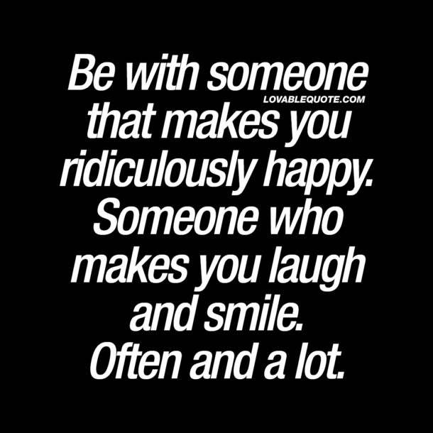 Be with someone that makes you ridiculously happy.