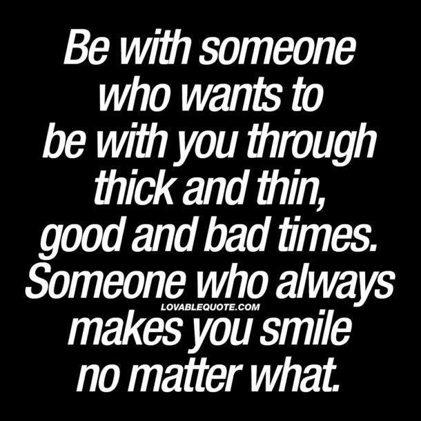 Be with someone who wants to be with you through thick and thin.