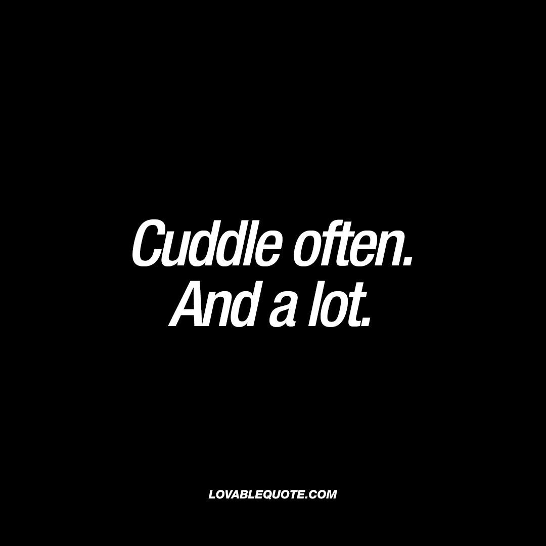 Cuddle often. And a lot.