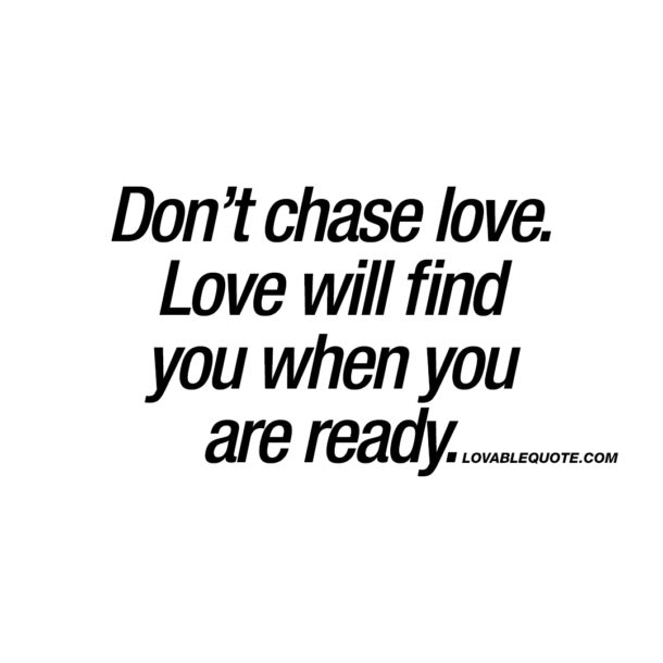 Don't chase love. Love will find you when you are ready.