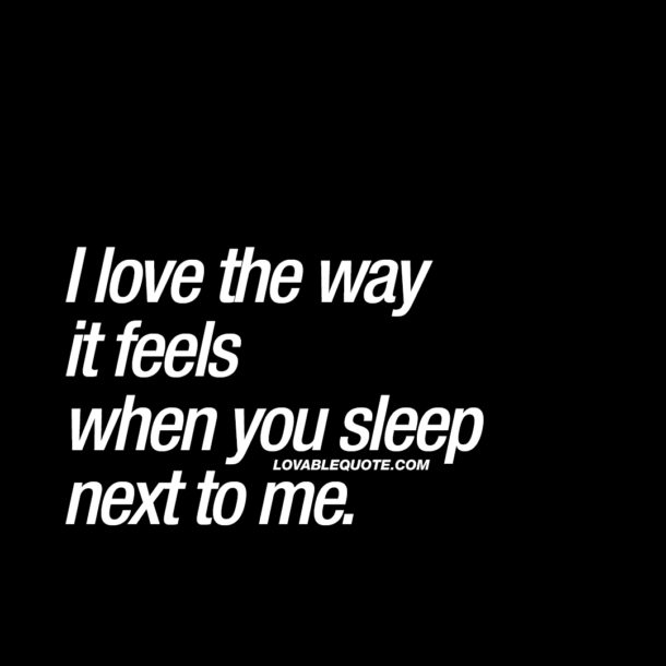 I love the way it feels when you sleep next to me.