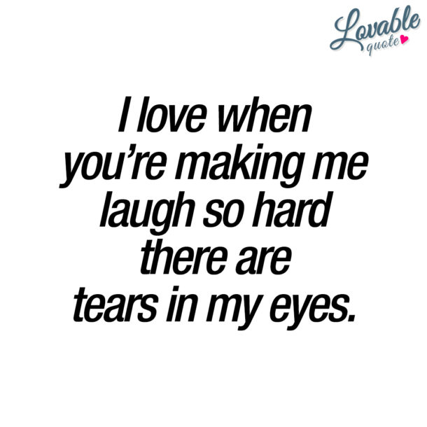 I love when you're making me laugh so hard there are tears in my eyes.