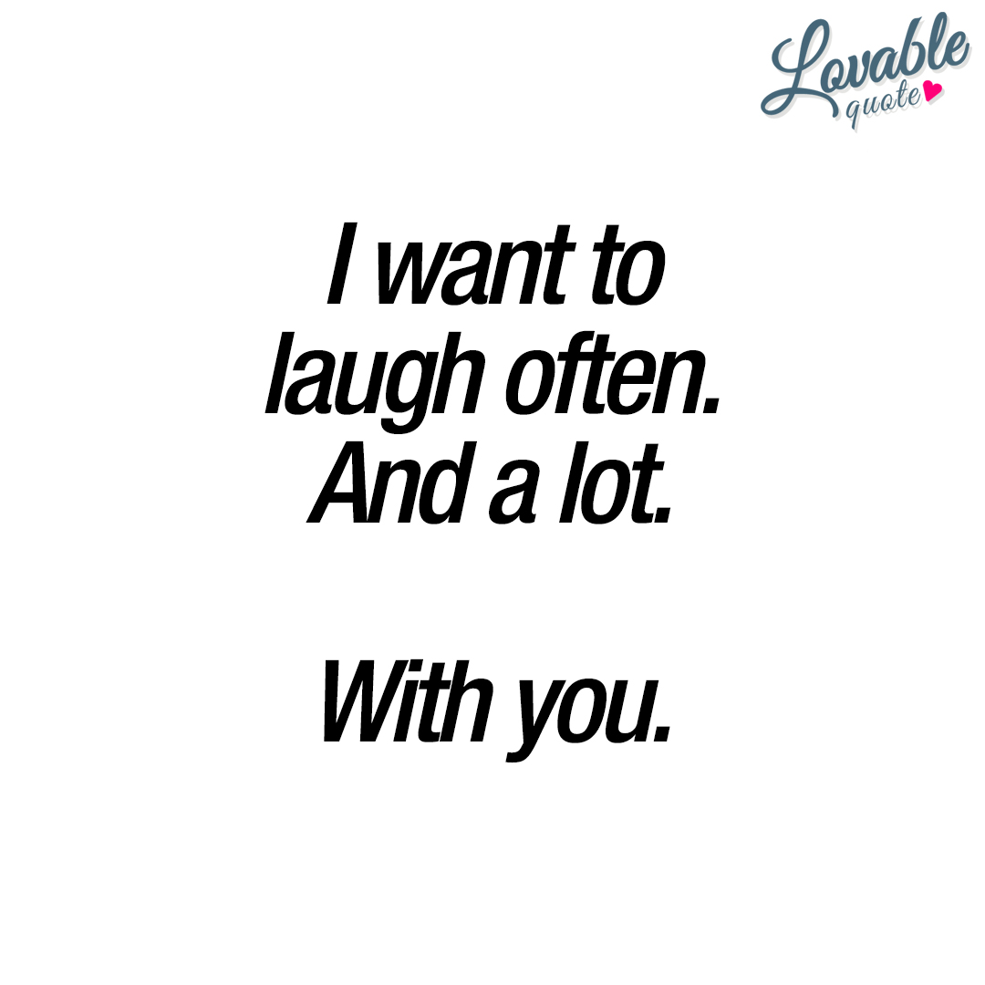 I want to laugh often. And a lot. With you.