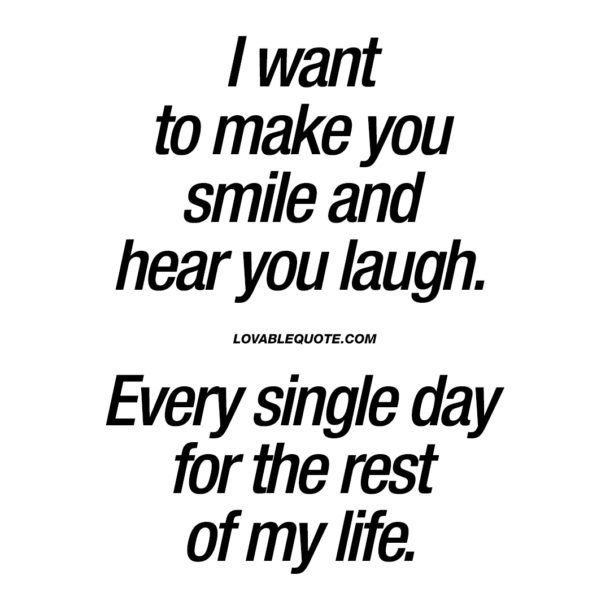 I want to make you smile and hear you laugh.