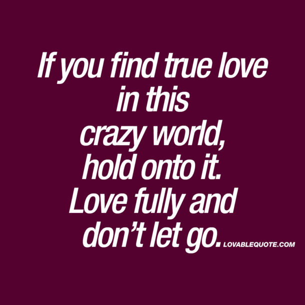If you find true love in this crazy world, hold onto it.