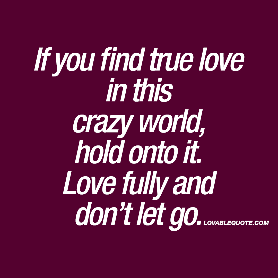 If You Find True Love In This Crazy World, Hold Onto It