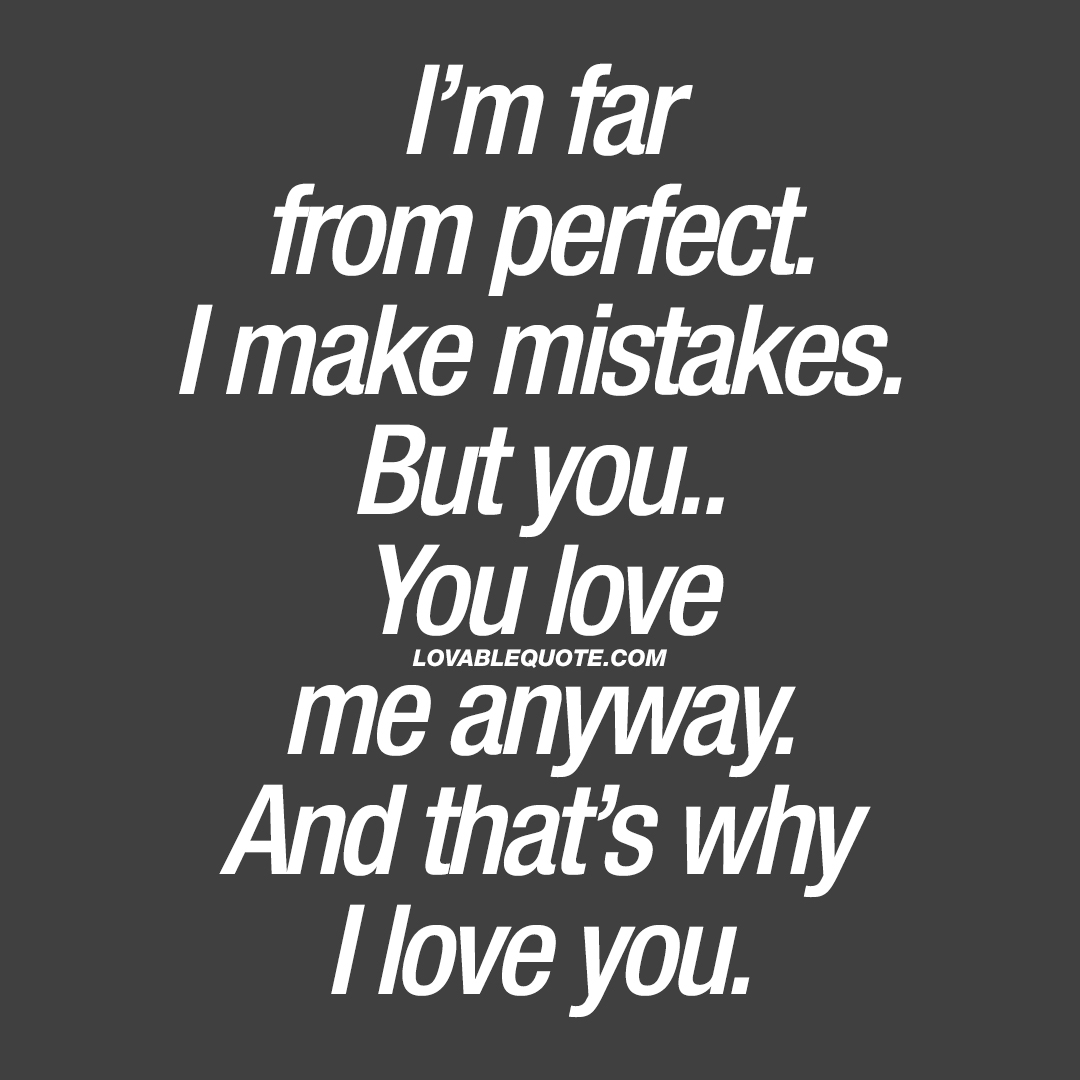 I\'m far from perfect. I make mistakes. But you love me ...