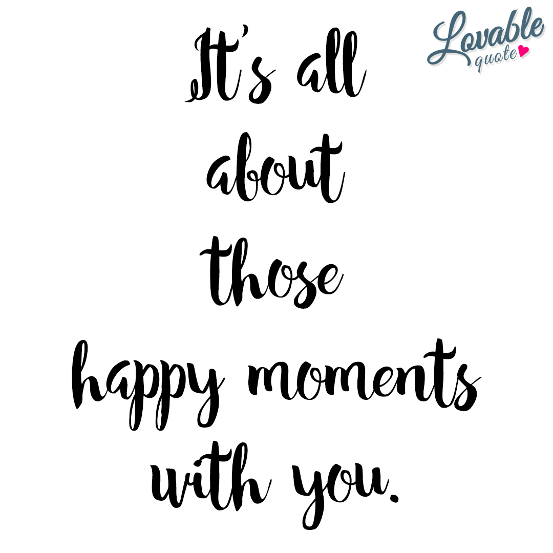It's all about those happy moments with you.