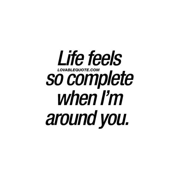 Life feels so complete when I'm around you.