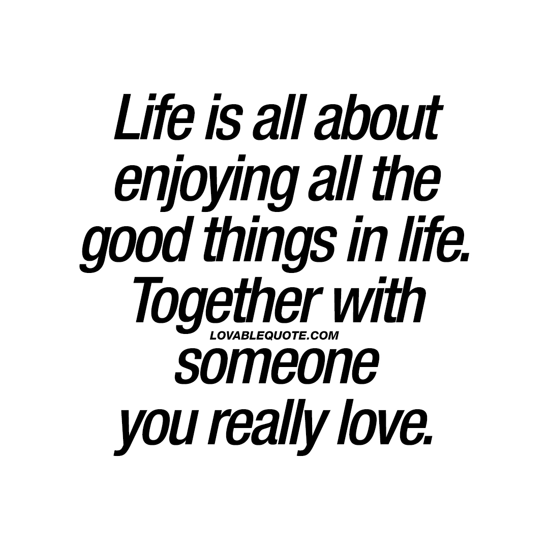 Good Quotes About Love And Life Life Is All About Enjoying All The Good Things In Life  Love