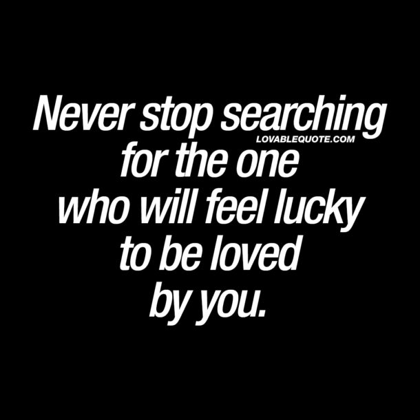 Never stop searching for the one who will feel lucky to be loved by you.