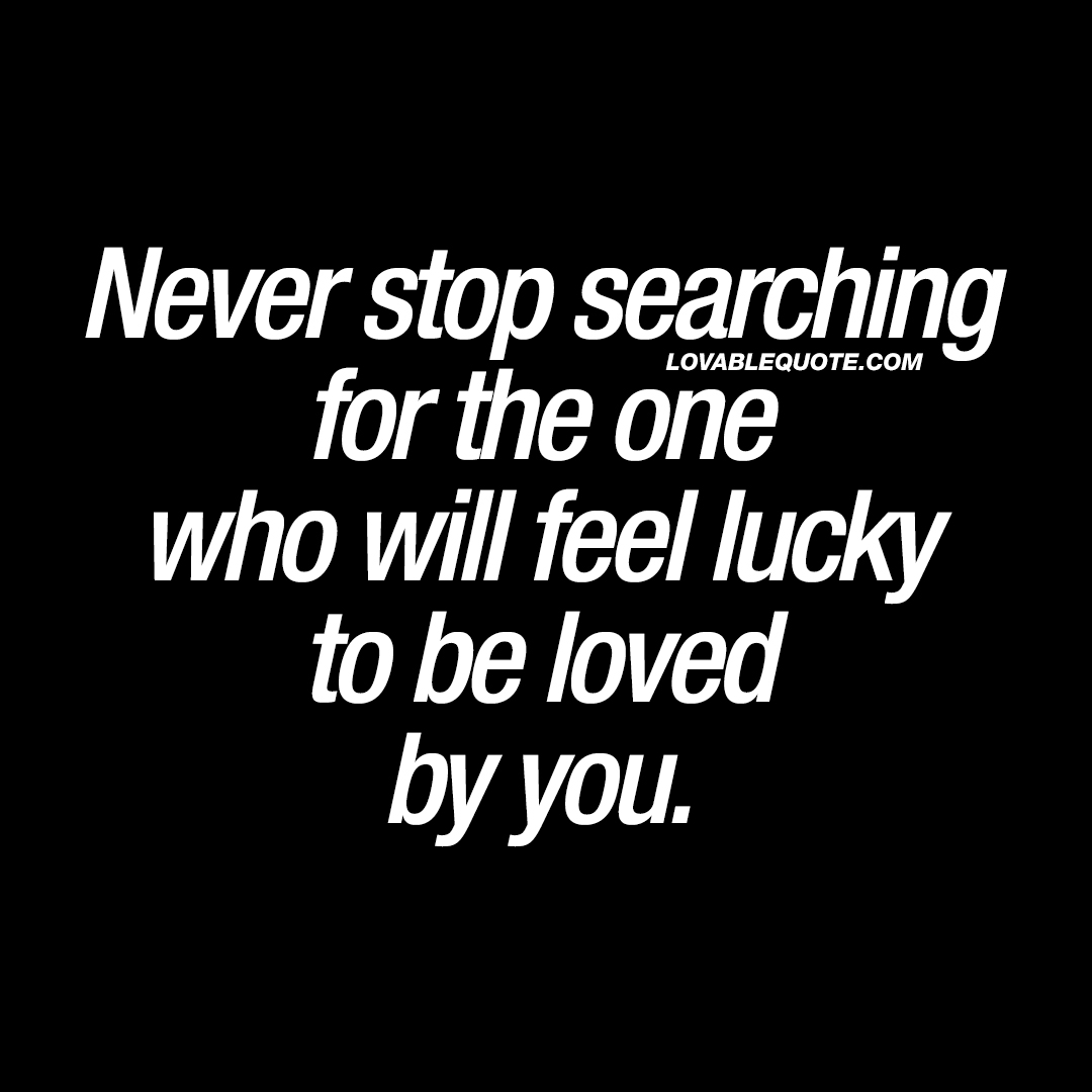Never stop searching for the one who will feel lucky to be ...