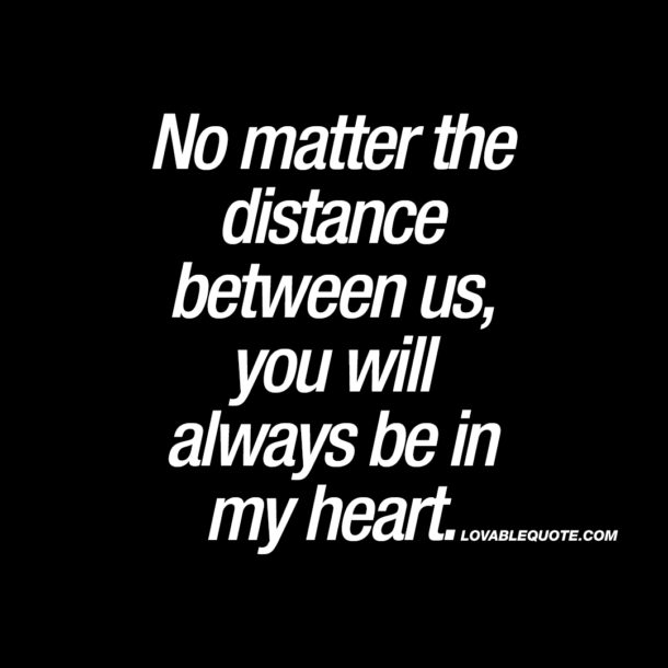 No matter the distance between us, you will always be in my heart.