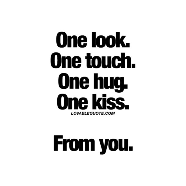 One look. One touch. One hug. One kiss. From you.