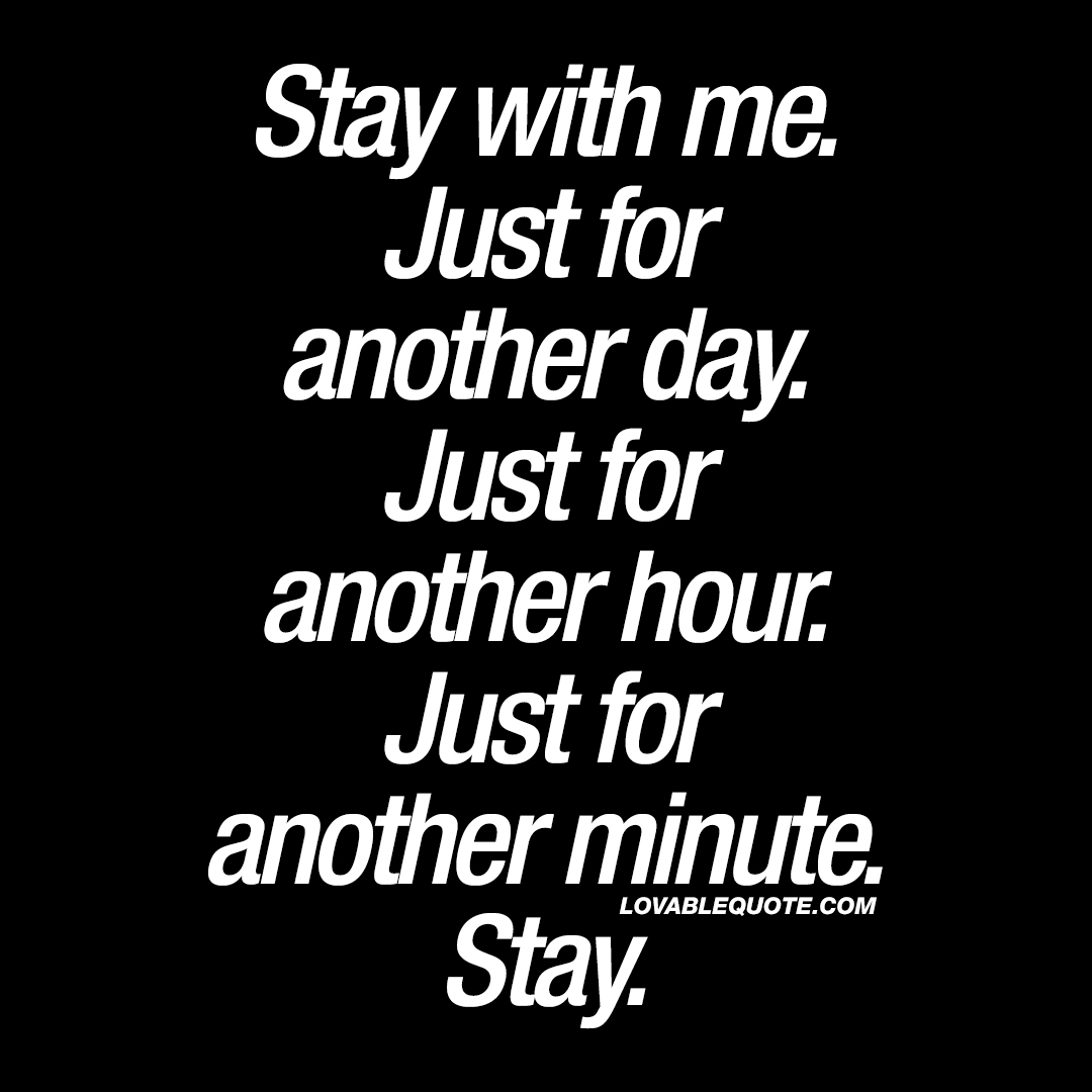 Stay with me. Just for another day.