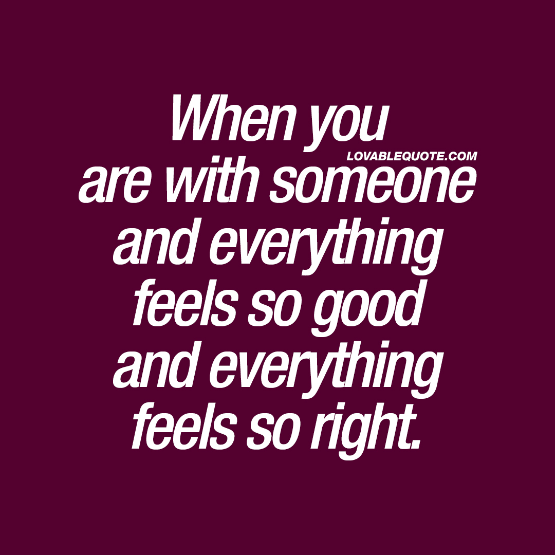 When you are with someone and everything feels so good and everything feels so right.