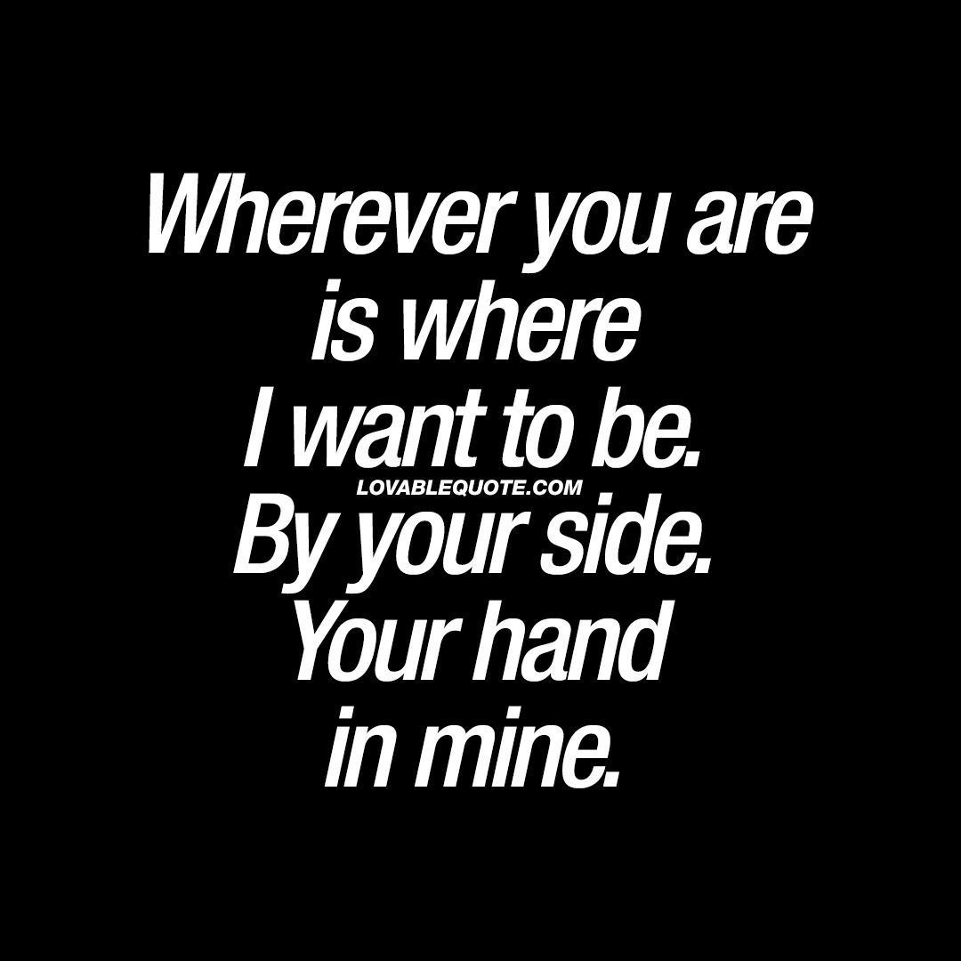 Wherever you are is where I want to be.