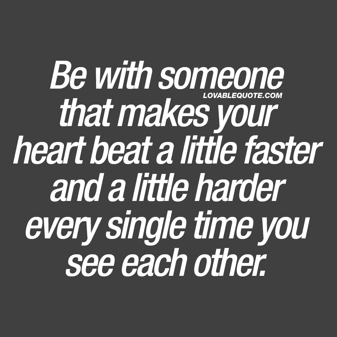 I Love Your Heart Quotes: Be With Someone That Makes Your Heart Beat A Little Faster