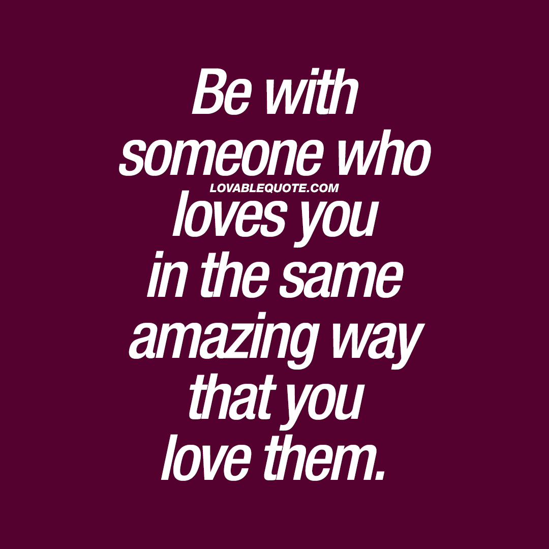 Be With Someone Who Loves You In The Same Amazing Way That You Love Them.