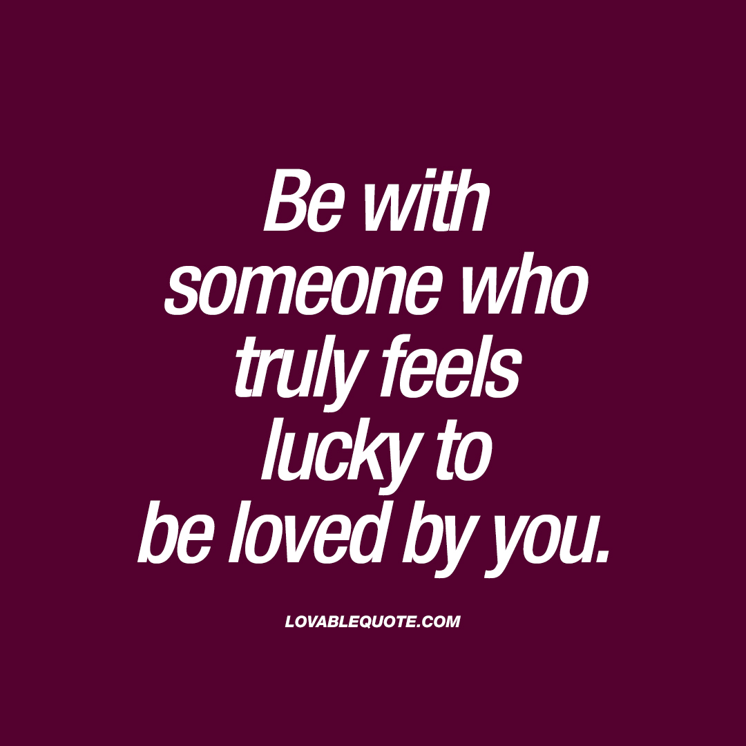 Be With Someone Who Truly Feels Lucky To Be Loved By You