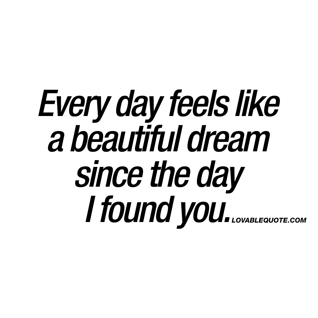 Every day feels like a beautiful dream since the day I found you.