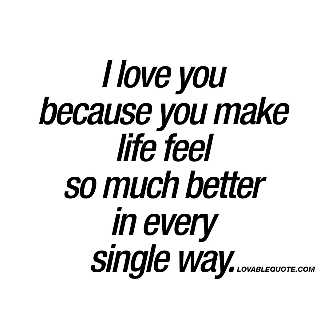 I Love You Because You Make Life Feel So Much Better In Every Single Way.