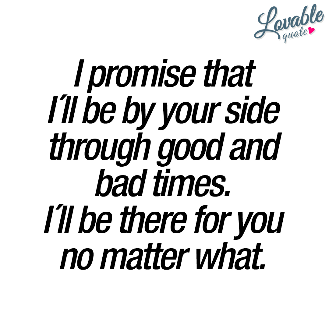 I promise that I´ll be by your side through good and bad ...