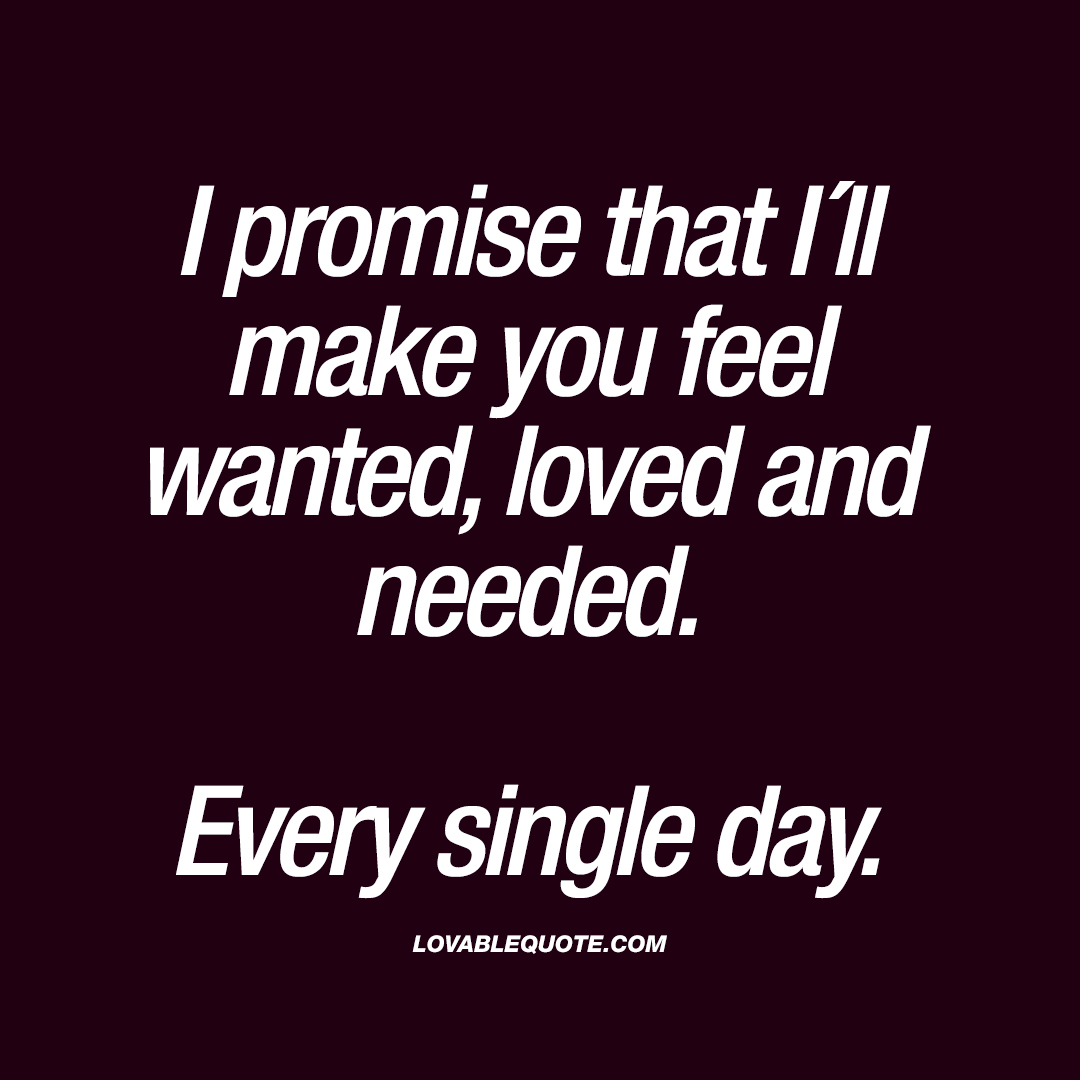 I Want You To Feel Loved Quotes: I Promise That I´ll Make You Feel Wanted, Loved And Needed