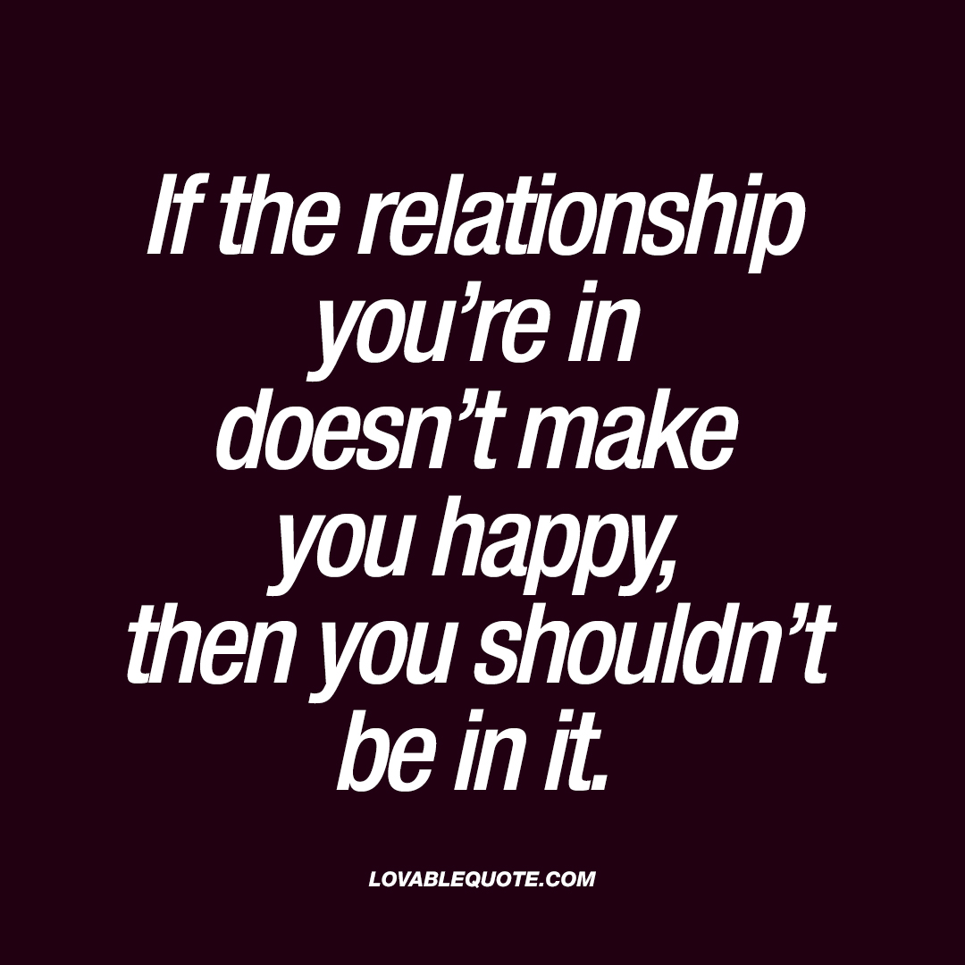 If The Relationship Youu0027re In Doesnu0027t Make You Happy, Then You Shouldnu0027t Be  In It.
