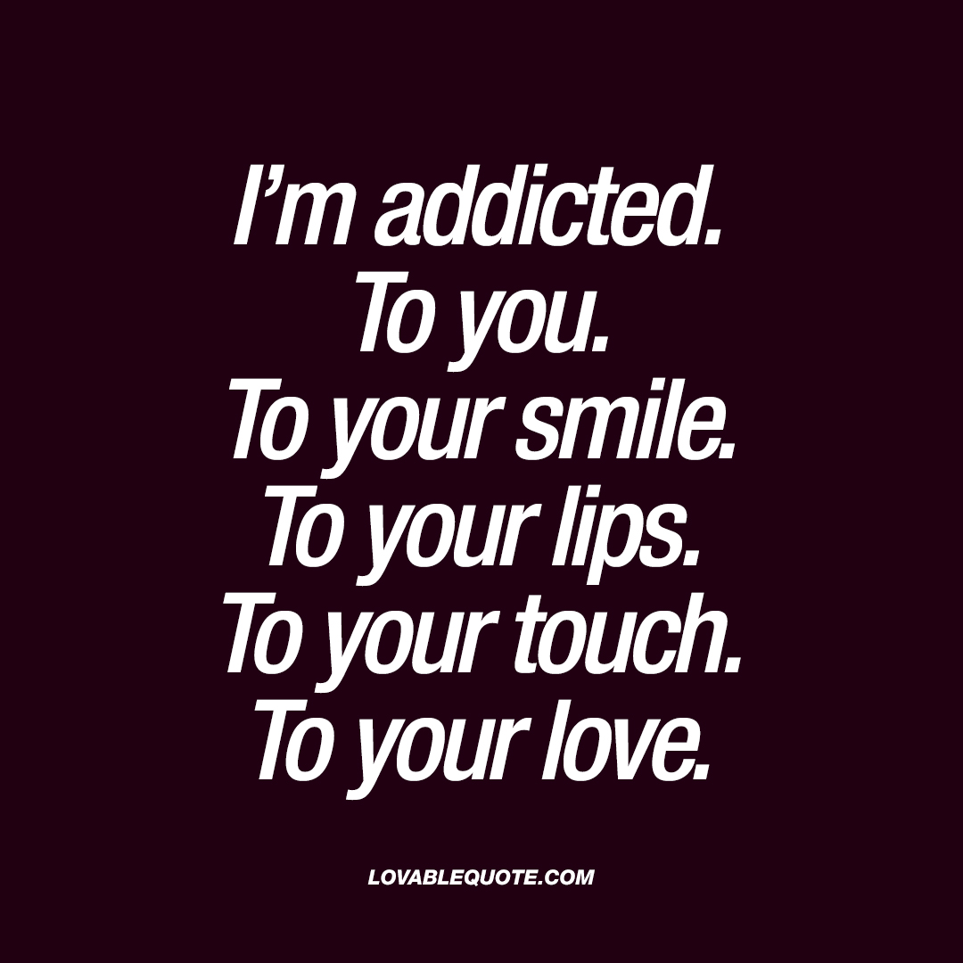 Lovable Quotes I'm Addictedto Youto Your Smileto Your Lipsto Your Touch