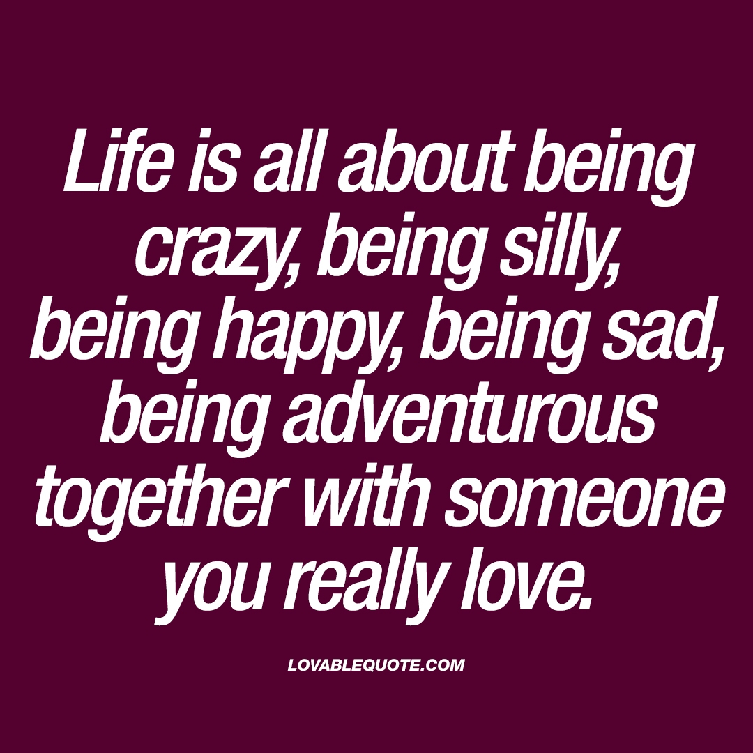 Life is all about being crazy, being silly, being happy ...