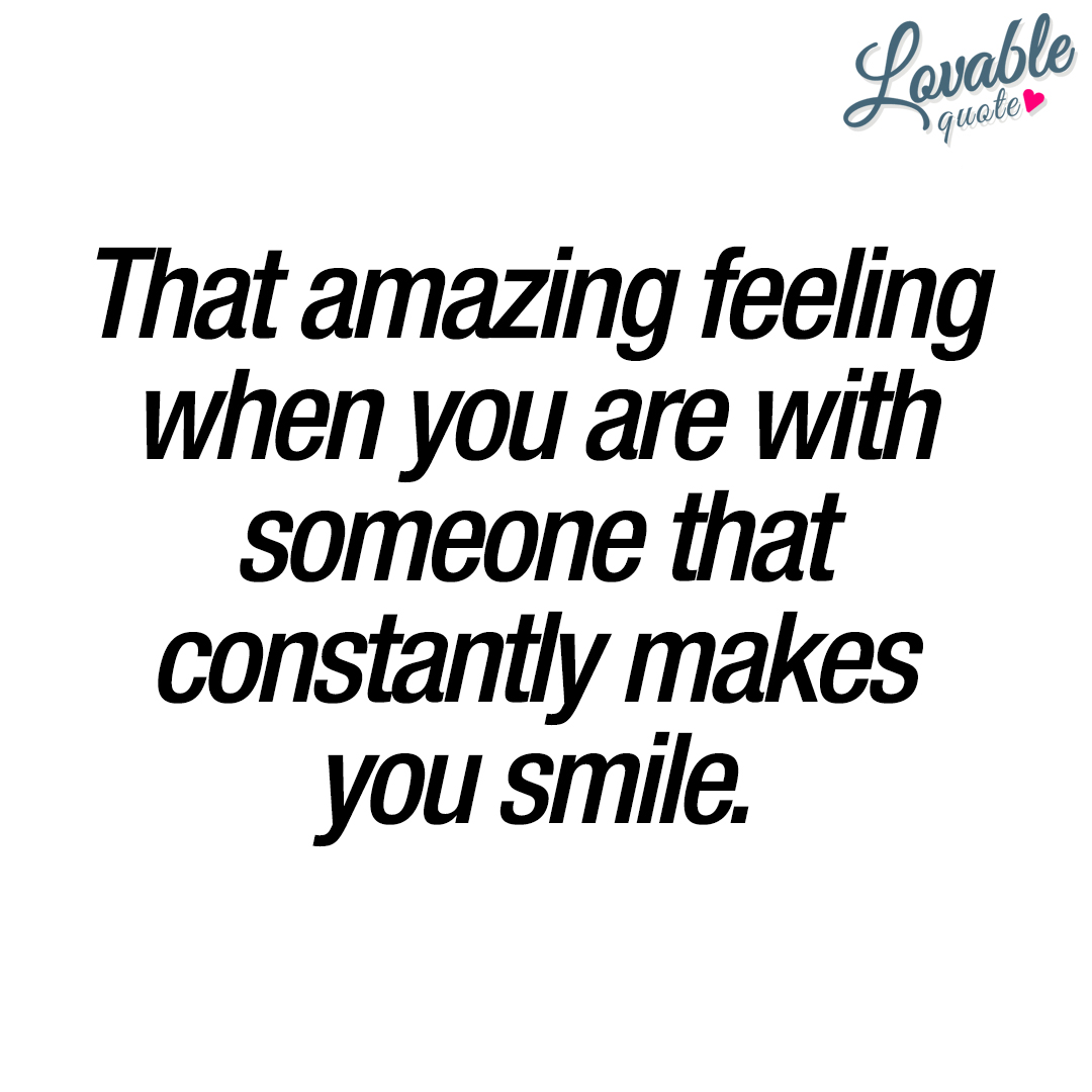 That amazing feeling when you are with someone that constantly