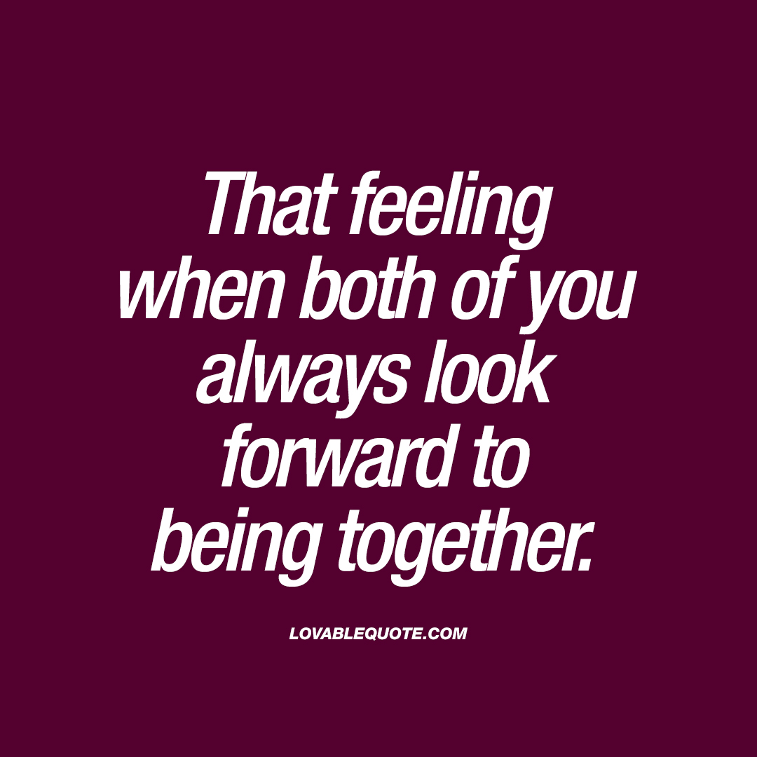 Being Together Quotes Entrancing That Feeling When Both Of You Always Look Forward To Being Together.
