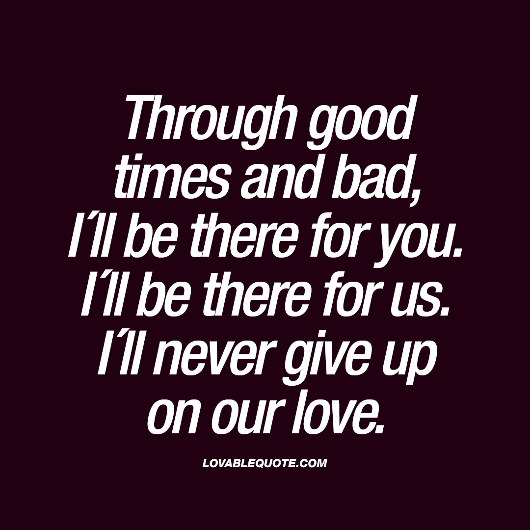 Good And Bad Quotes: Through Good Times And Bad, I´ll Be There For You. I´ll Be
