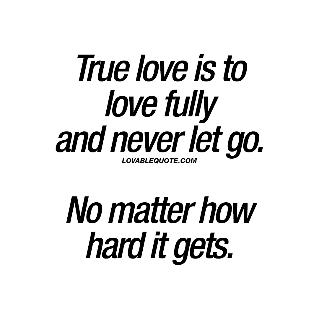 True Love Quotes: True Love Is To Love Fully And Never Let Go. No Matter How