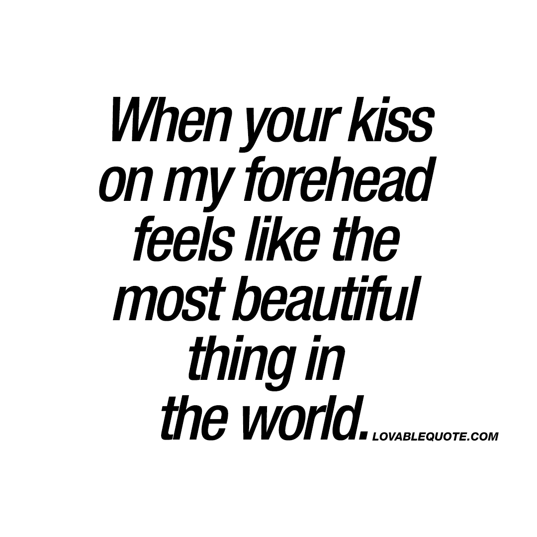 When your kiss on my forehead feels like the most beautiful ...