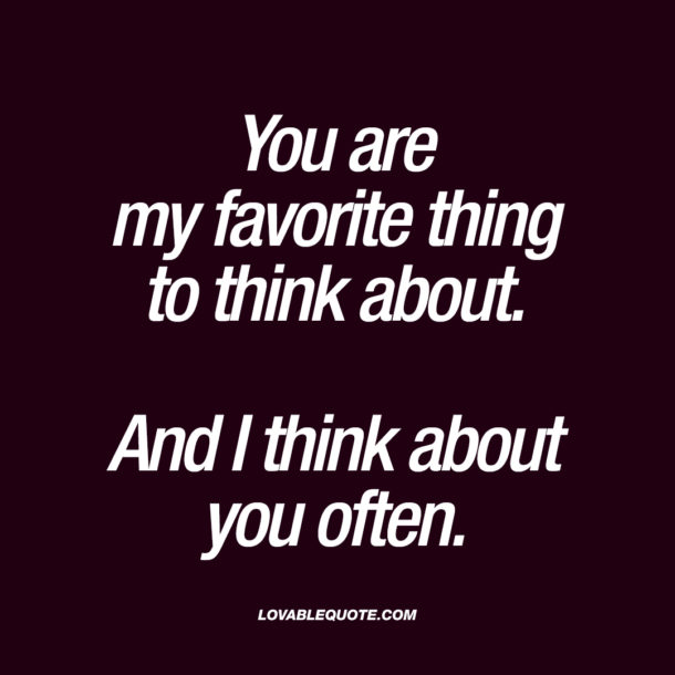 You are my favorite thing to think about. And I think about you often.