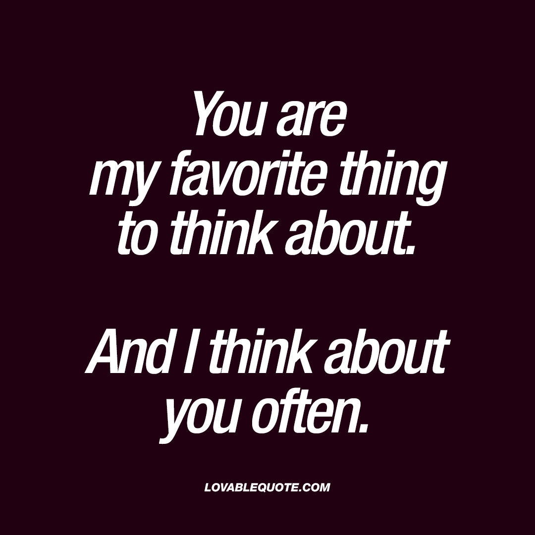 My Favorite Quotes You Are My Favorite Thing To Think Aboutand I Think About You Often.