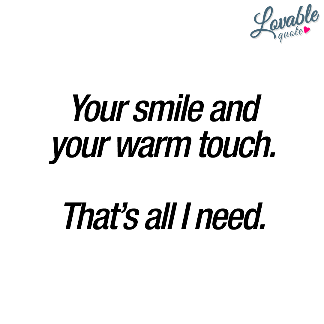 Your smile and your warm touch. That's all I need.