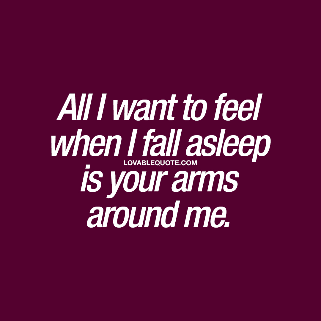 all i want to feel when i fall asleep is your arms around