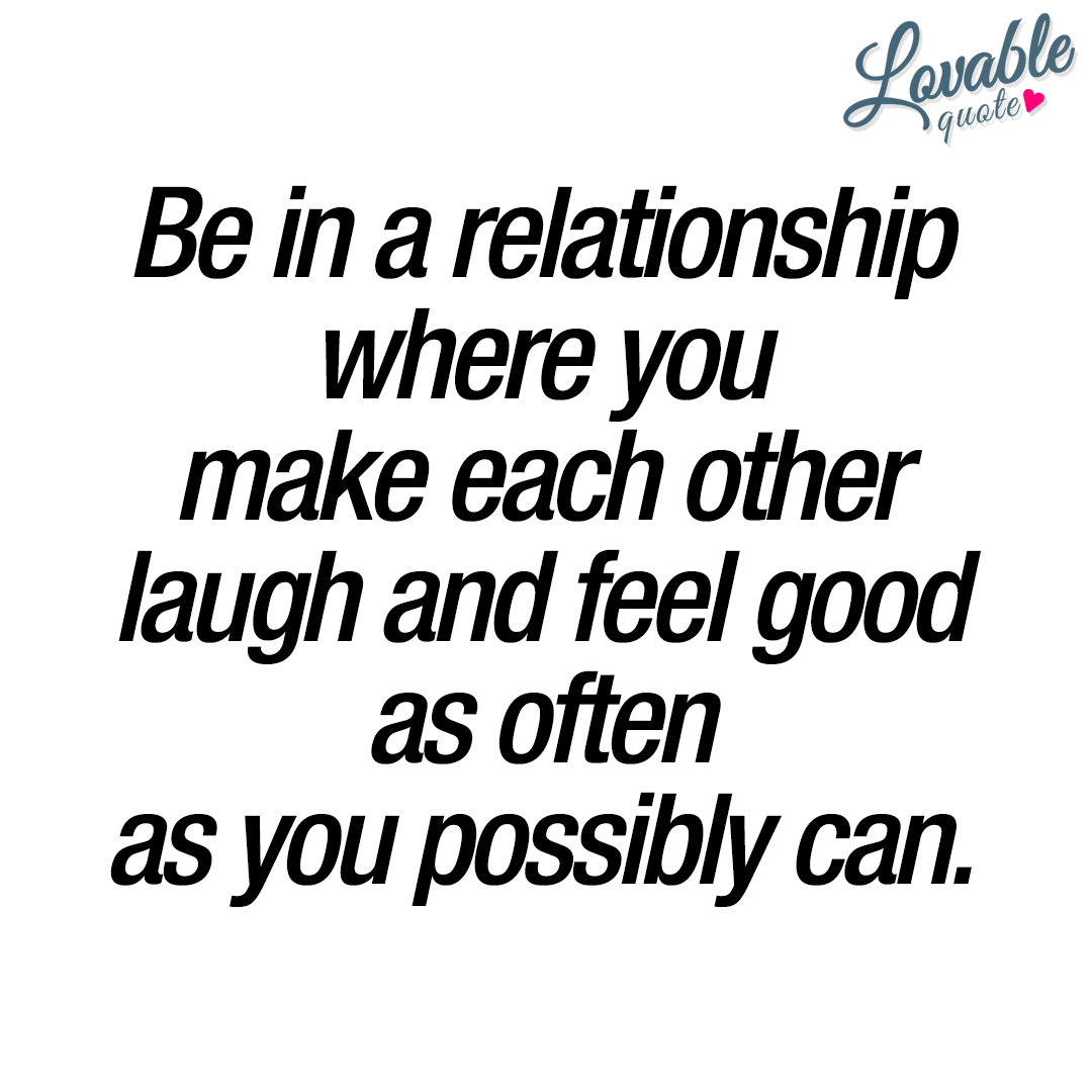Feel Good Quotes Be In A Relationship Where You Make Each Other Laugh And Feel Good